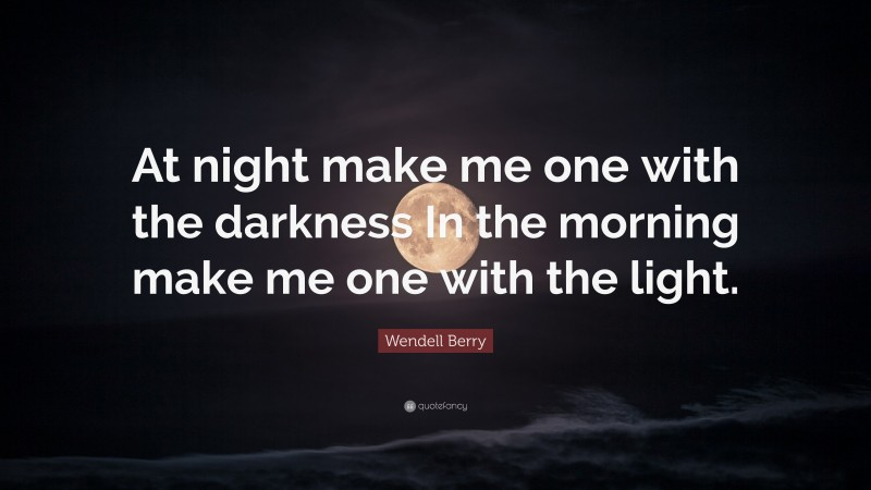 """Wendell Berry Quote: """"At night make me one with the darkness In the morning make me one with the light."""""""