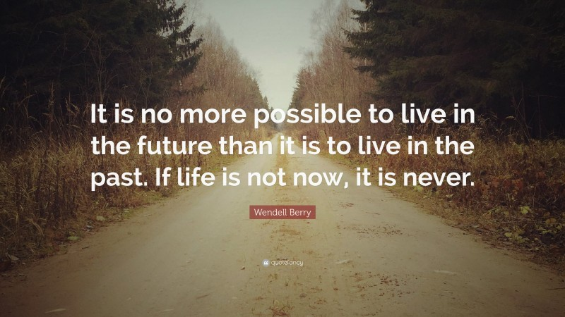 """Wendell Berry Quote: """"It is no more possible to live in the future than it is to live in the past. If life is not now, it is never."""""""