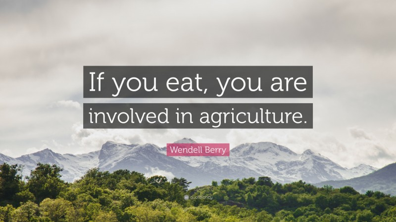 """Wendell Berry Quote: """"If you eat, you are involved in agriculture."""""""