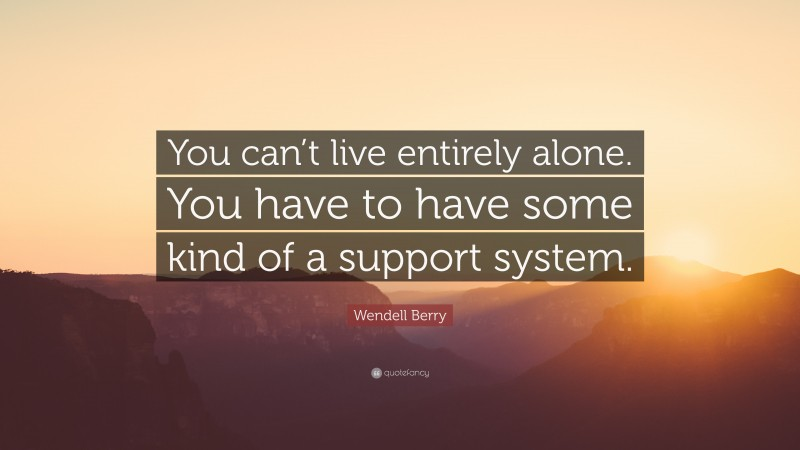 """Wendell Berry Quote: """"You can't live entirely alone. You have to have some kind of a support system."""""""