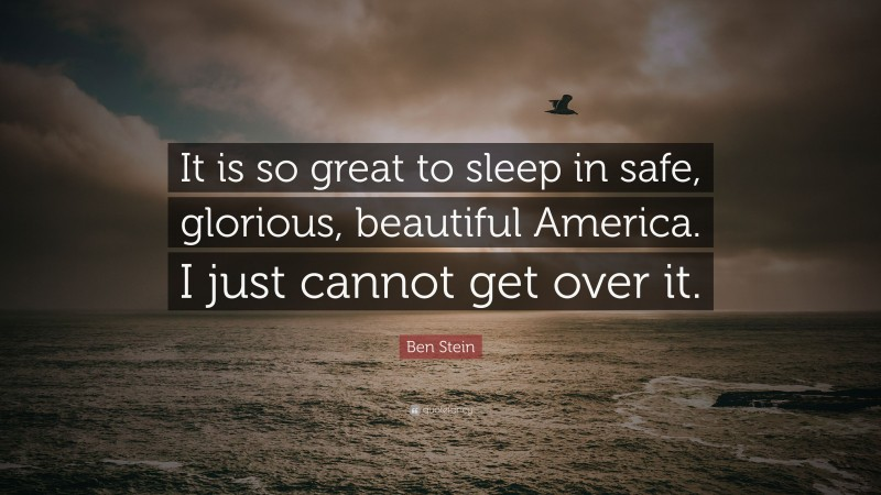 """Ben Stein Quote: """"It is so great to sleep in safe, glorious, beautiful America. I just cannot get over it."""""""