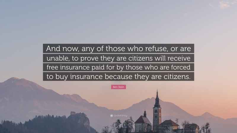 """Ben Stein Quote: """"And now, any of those who refuse, or are unable, to prove they are citizens will receive free insurance paid for by those who are forced to buy insurance because they are citizens."""""""