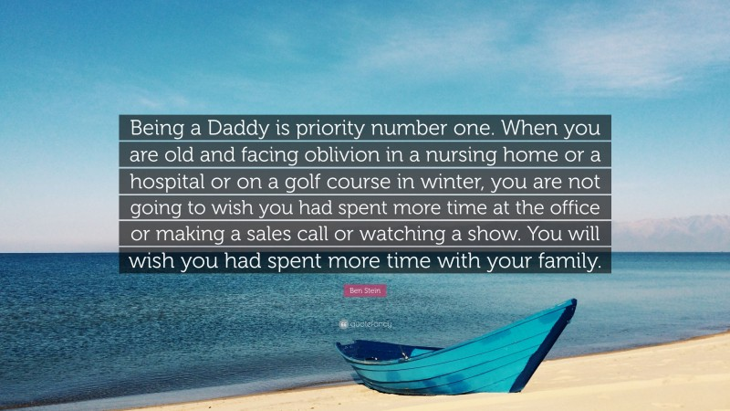 """Ben Stein Quote: """"Being a Daddy is priority number one. When you are old and facing oblivion in a nursing home or a hospital or on a golf course in winter, you are not going to wish you had spent more time at the office or making a sales call or watching a show. You will wish you had spent more time with your family."""""""
