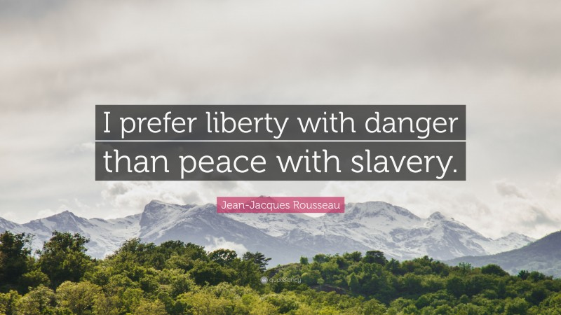 """Jean-Jacques Rousseau Quote: """"I prefer liberty with danger than peace with slavery."""""""