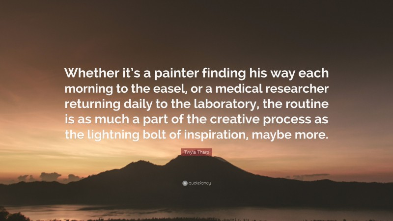 """Twyla Tharp Quote: """"Whether it's a painter finding his way each morning to the easel, or a medical researcher returning daily to the laboratory, the routine is as much a part of the creative process as the lightning bolt of inspiration, maybe more."""""""