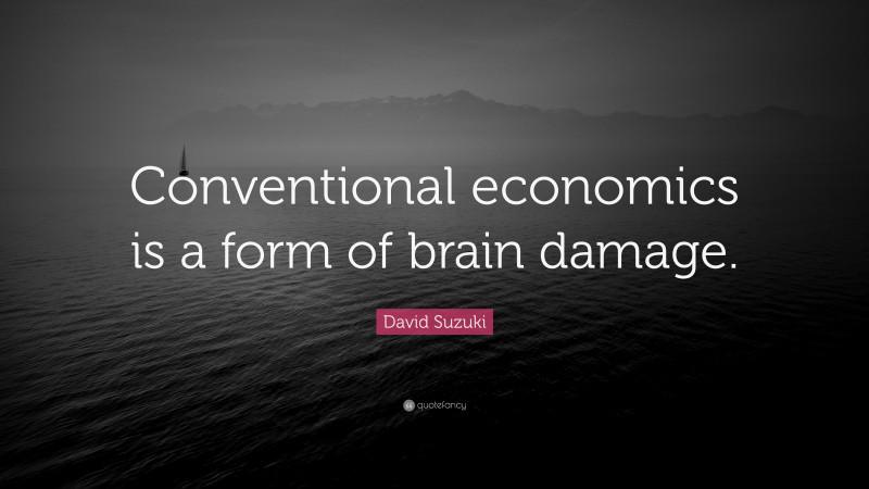 "David Suzuki Quote: ""Conventional economics is a form of brain damage."""