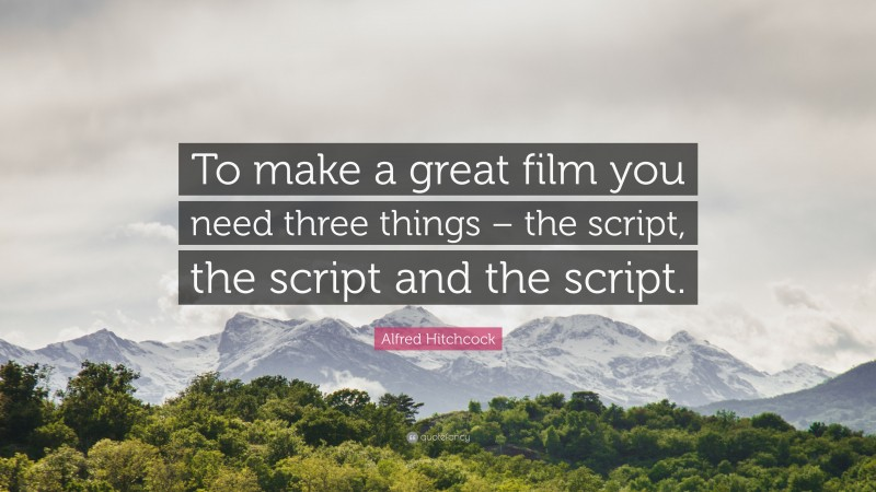 """Alfred Hitchcock Quote: """"To make a great film you need three things – the script, the script and the script."""""""