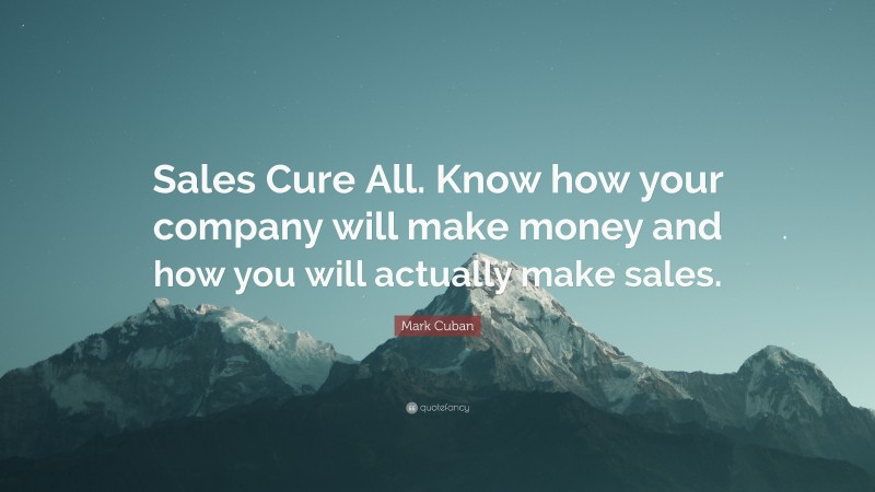 """Mark Cuban Quote: """"Sales Cure All. Know how your company will make money and how you will actually make sales."""""""