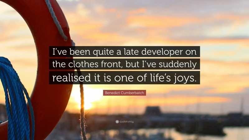 """Benedict Cumberbatch Quote: """"I've been quite a late developer on the clothes front, but I've suddenly realised it is one of life's joys."""""""