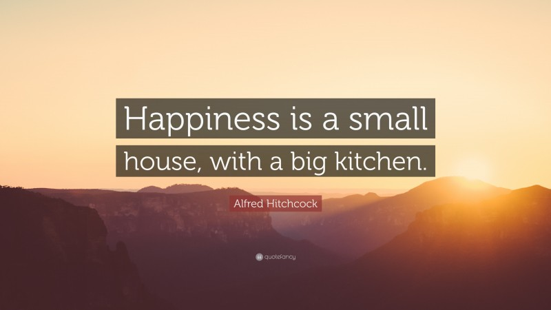 """Alfred Hitchcock Quote: """"Happiness is a small house, with a big kitchen."""""""