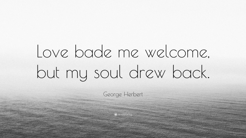 """George Herbert Quote: """"Love bade me welcome, but my soul drew back."""""""