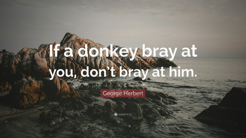 """George Herbert Quote: """"If a donkey bray at you, don't bray at him."""""""