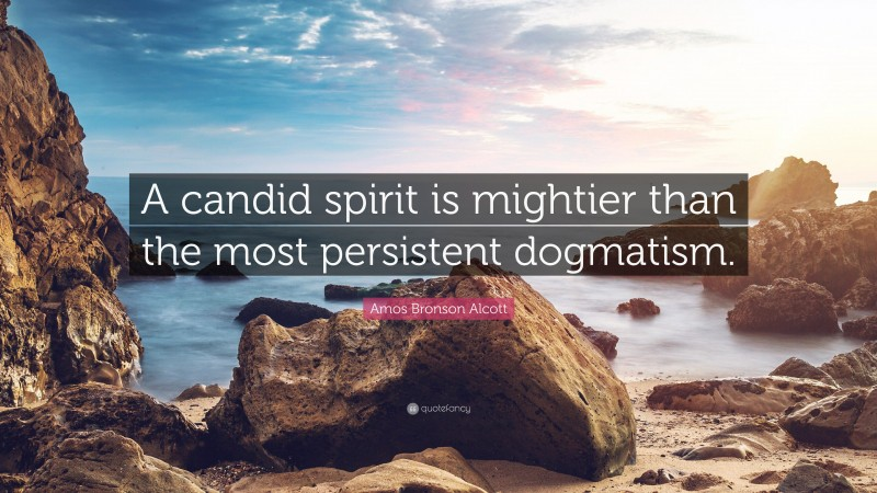 """Amos Bronson Alcott Quote: """"A candid spirit is mightier than the most persistent dogmatism."""""""