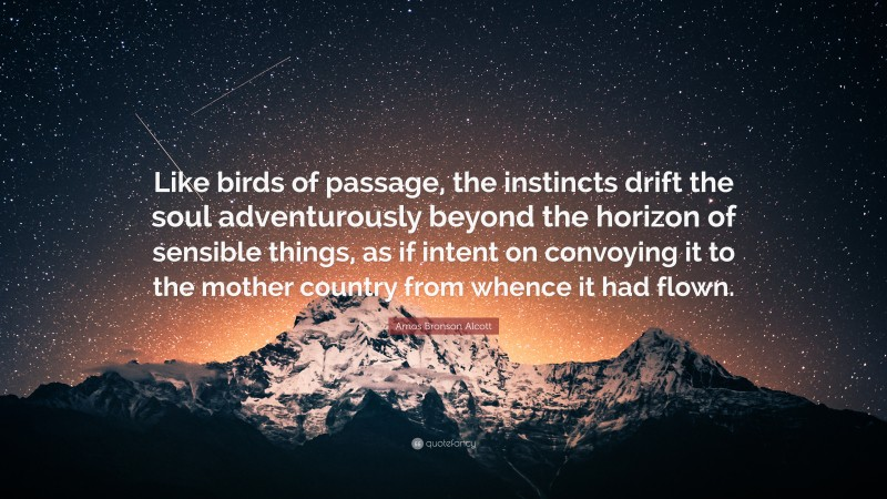 """Amos Bronson Alcott Quote: """"Like birds of passage, the instincts drift the soul adventurously beyond the horizon of sensible things, as if intent on convoying it to the mother country from whence it had flown."""""""