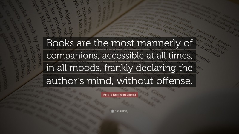 """Amos Bronson Alcott Quote: """"Books are the most mannerly of companions, accessible at all times, in all moods, frankly declaring the author's mind, without offense."""""""