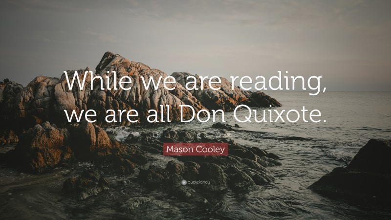 """Mason Cooley Quote: """"While we are reading, we are all Don Quixote."""""""