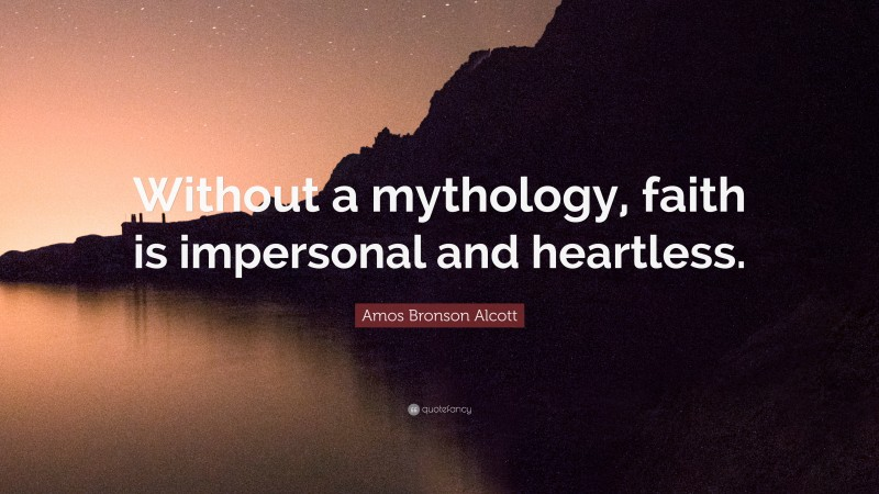 """Amos Bronson Alcott Quote: """"Without a mythology, faith is impersonal and heartless."""""""