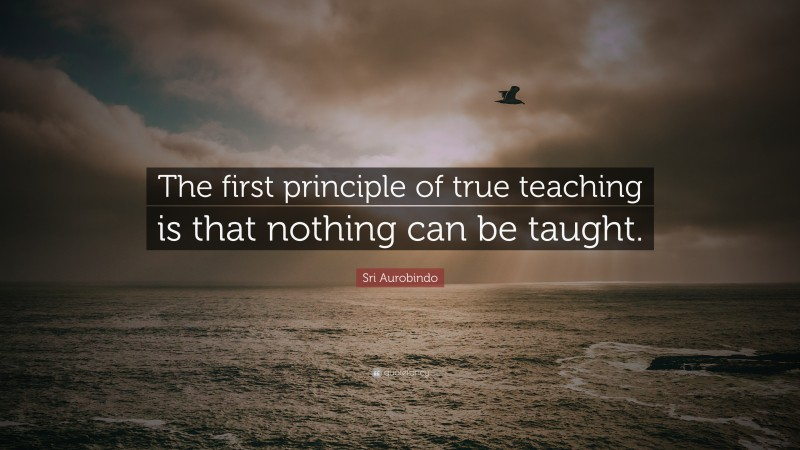 """Sri Aurobindo Quote: """"The first principle of true teaching is that nothing can be taught."""""""