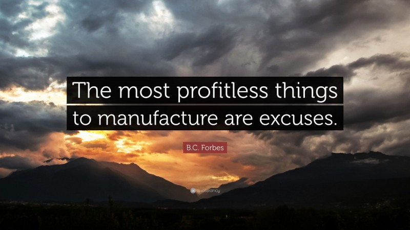 """B.C. Forbes Quote: """"The most profitless things to manufacture are excuses."""""""