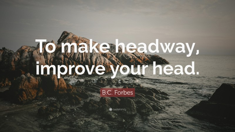 """B.C. Forbes Quote: """"To make headway, improve your head."""""""
