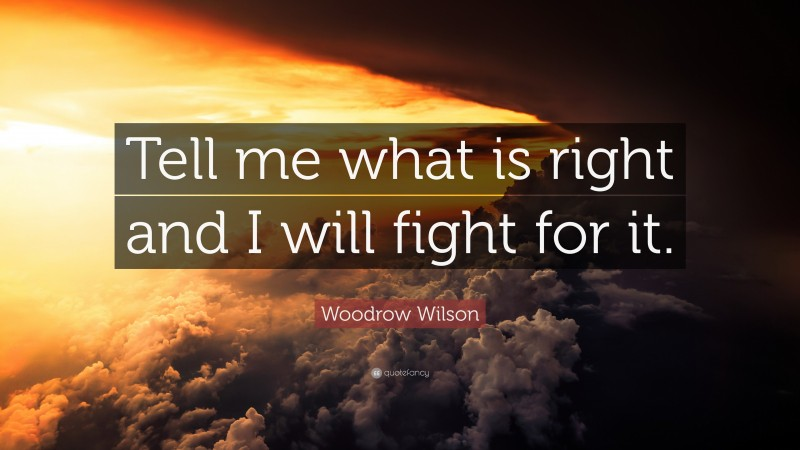 """Woodrow Wilson Quote: """"Tell me what is right and I will fight for it."""""""