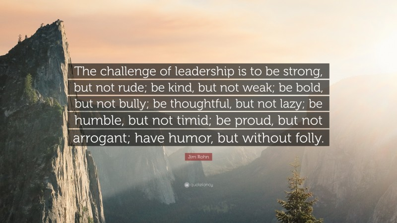 """Jim Rohn Quote: """"The challenge of leadership is to be strong, but not rude; be kind, but not weak; be bold, but not bully; be thoughtful, but not lazy; be humble, but not timid; be proud, but not arrogant; have humor, but without folly."""""""