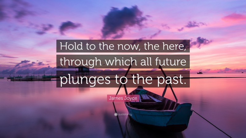 """James Joyce Quote: """"Hold to the now, the here, through which all future plunges to the past."""""""