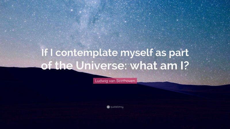 """Ludwig van Beethoven Quote: """"If I contemplate myself as part of the Universe: what am I?"""""""