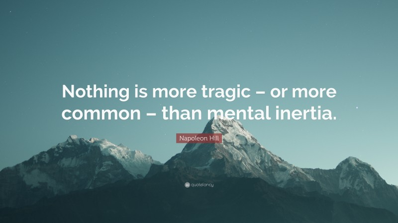 """Napoleon Hill Quote: """"Nothing is more tragic – or more common – than mental inertia."""""""
