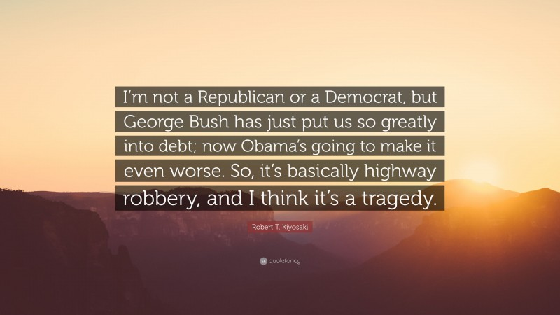 """Robert T. Kiyosaki Quote: """"I'm not a Republican or a Democrat, but George Bush has just put us so greatly into debt; now Obama's going to make it even worse. So, it's basically highway robbery, and I think it's a tragedy."""""""