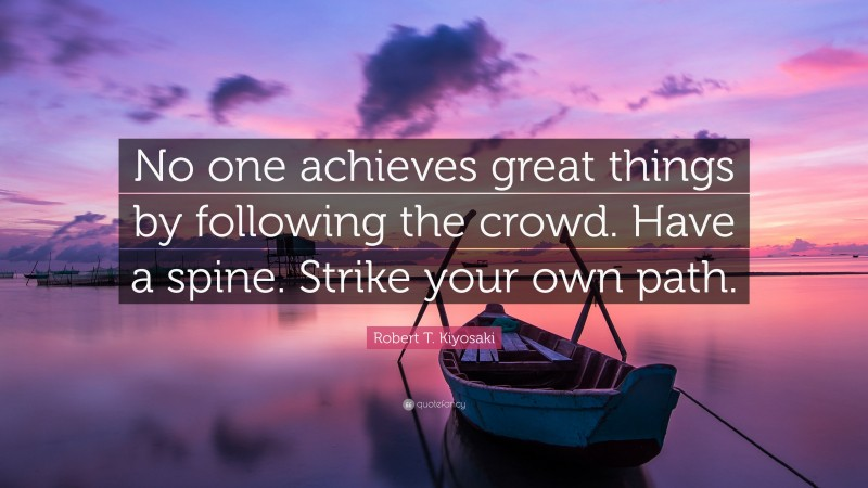 """Robert T. Kiyosaki Quote: """"No one achieves great things by following the crowd. Have a spine. Strike your own path."""""""