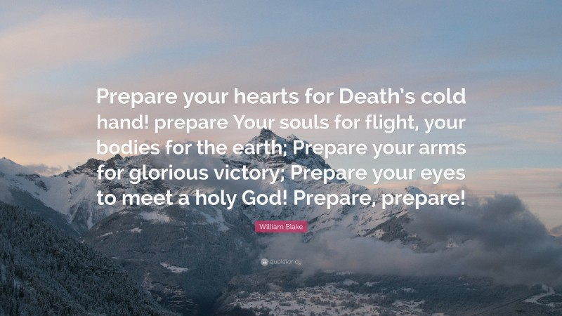 """William Blake Quote: """"Prepare your hearts for Death's cold hand! prepare Your souls for flight, your bodies for the earth; Prepare your arms for glorious victory; Prepare your eyes to meet a holy God! Prepare, prepare!"""""""