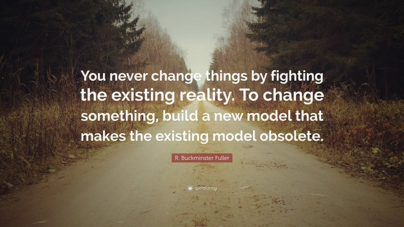 """R. Buckminster Fuller Quote: """"You never change things by fighting the existing reality. To change something, build a new model that makes the existing model obsolete."""""""