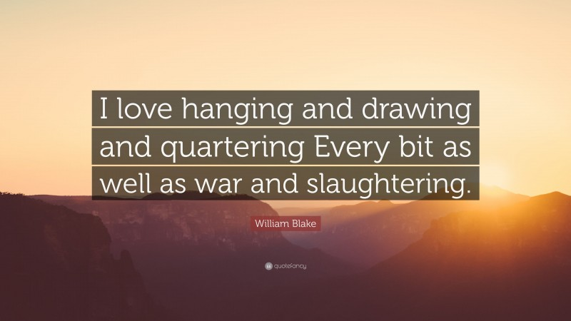 """William Blake Quote: """"I love hanging and drawing and quartering Every bit as well as war and slaughtering."""""""