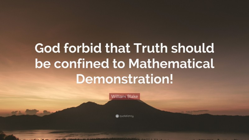 """William Blake Quote: """"God forbid that Truth should be confined to Mathematical Demonstration!"""""""