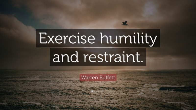 """Warren Buffett Quote: """"Exercise humility and restraint."""""""