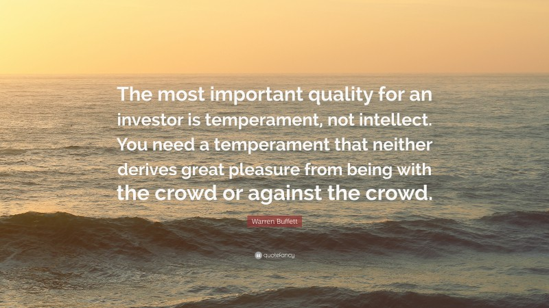 """Warren Buffett Quote: """"The most important quality for an investor is temperament, not intellect. You need a temperament that neither derives great pleasure from being with the crowd or against the crowd."""""""