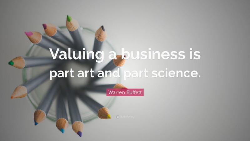 "Warren Buffett Quote: ""Valuing a business is part art and part science."""