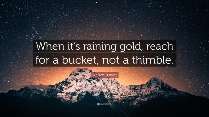 """Warren Buffett Quote: """"When it's raining gold, reach for a bucket, not a thimble."""""""