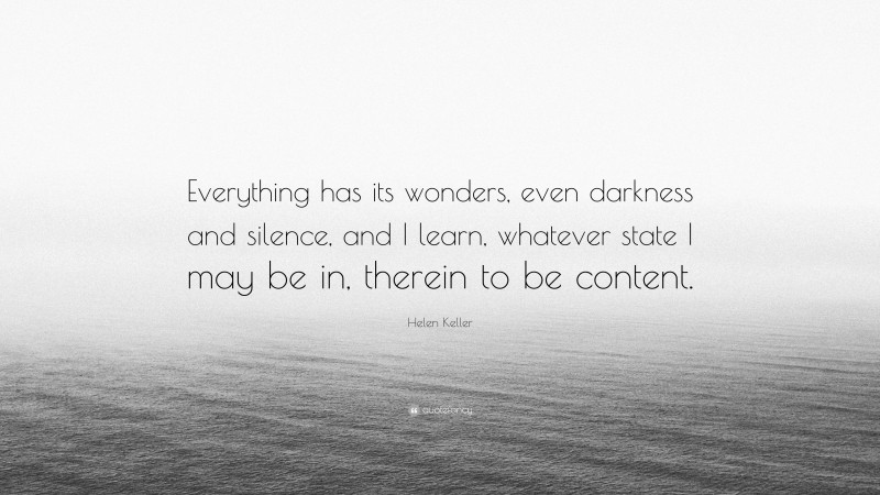 """Helen Keller Quote: """"Everything has its wonders, even darkness and silence, and I learn, whatever state I may be in, therein to be content."""""""