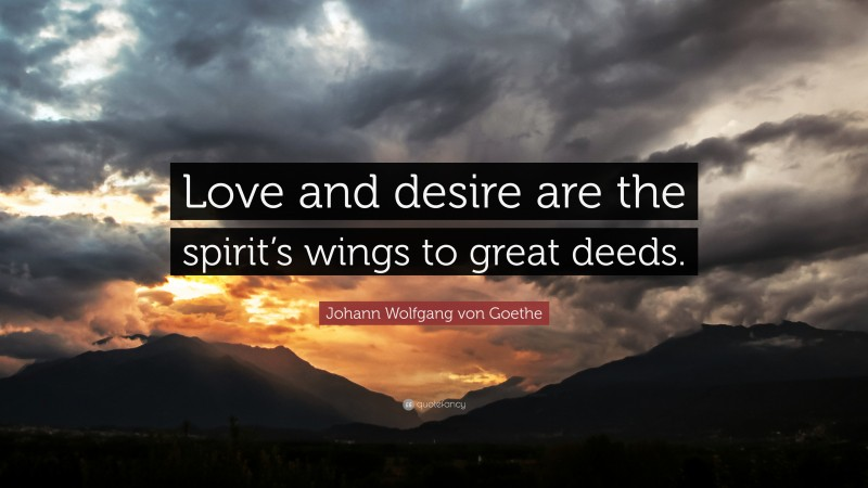 """Johann Wolfgang von Goethe Quote: """"Love and desire are the spirit's wings to great deeds."""""""
