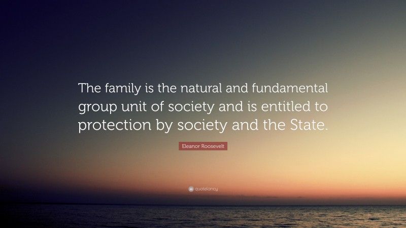 """Eleanor Roosevelt Quote: """"The family is the natural and fundamental group unit of society and is entitled to protection by society and the State."""""""