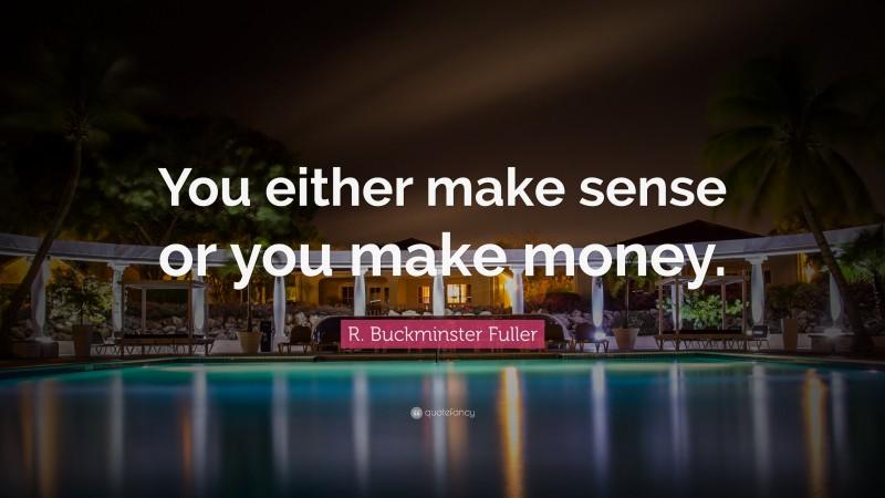 "R. Buckminster Fuller Quote: ""You either make sense or you make money."""