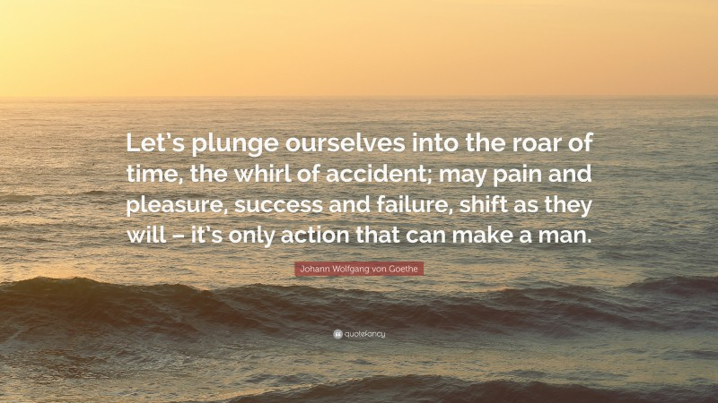 """Johann Wolfgang von Goethe Quote: """"Let's plunge ourselves into the roar of time, the whirl of accident; may pain and pleasure, success and failure, shift as they will – it's only action that can make a man."""""""