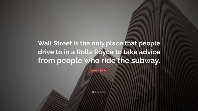 """Warren Buffett Quote: """"Wall Street is the only place that people drive to in a Rolls Royce to take advice from people who ride the subway."""""""