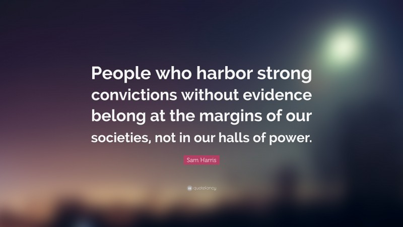 """Sam Harris Quote: """"People who harbor strong convictions without evidence belong at the margins of our societies, not in our halls of power."""""""