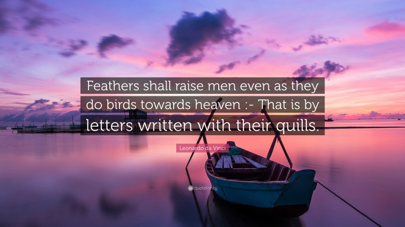 """Leonardo da Vinci Quote: """"Feathers shall raise men even as they do birds towards heaven :- That is by letters written with their quills."""""""