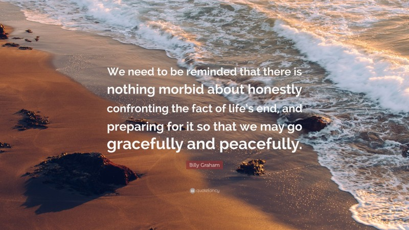 """Billy Graham Quote: """"We need to be reminded that there is nothing morbid about honestly confronting the fact of life's end, and preparing for it so that we may go gracefully and peacefully."""""""