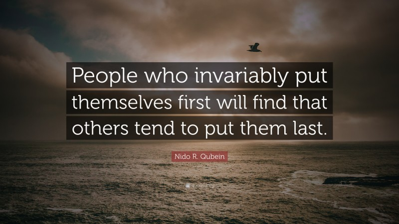 """Nido R. Qubein Quote: """"People who invariably put themselves first will find that others tend to put them last."""""""