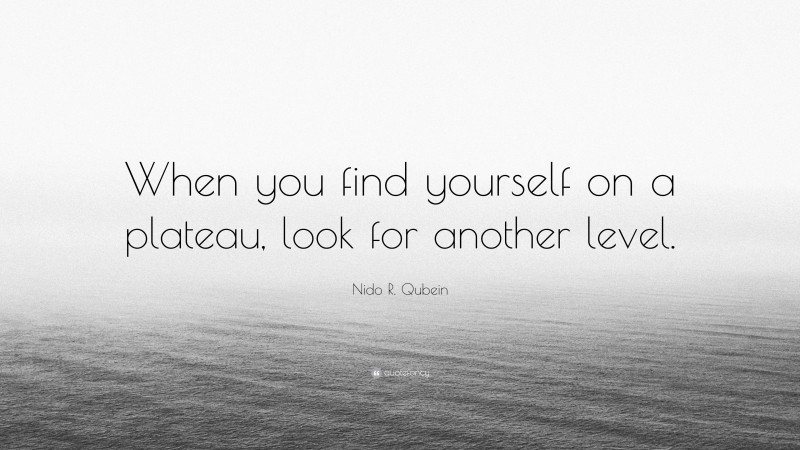 """Nido R. Qubein Quote: """"When you find yourself on a plateau, look for another level."""""""